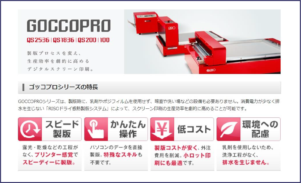 GOCCOPROシリーズは、製版時に、乳剤やポジフィルムを使用せず、暗室や洗い場などの設備も必要ありません。消費電力が少なく排水を生じない「RISOドライ感熱製版システム」によって、スクリーン印刷の生産効率を劇的に高めることが可能です。